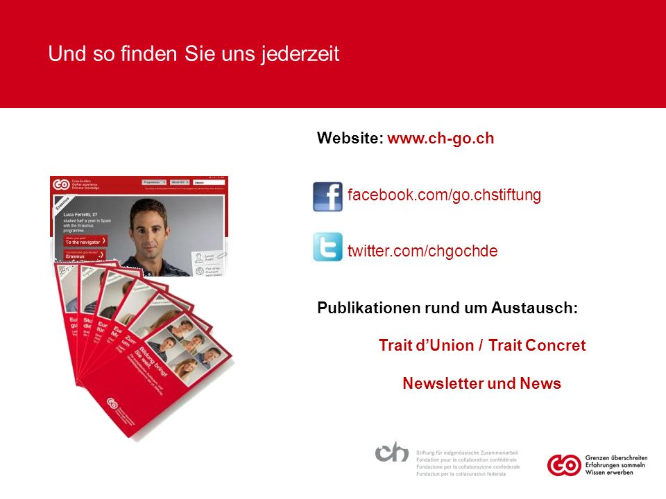 Und so finden Sie uns jederzeit Website: www.ch-go.chwww.ch-go.ch/ueber- go/newswww.ch-go.ch/ueber- go/news facebook.com/go.chstiftung twitter.com/chgochde Publikationen rund um Austausch: Trait d'Union / Trait Concret Newsletter und News www.vs.zh.ch/kuspa