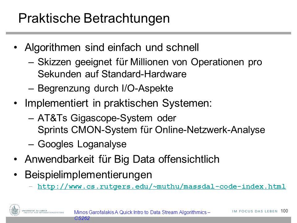 Praktische Betrachtungen Algorithmen sind einfach und schnell –Skizzen geeignet für Millionen von Operationen pro Sekunden auf Standard-Hardware –Begrenzung durch I/O-Aspekte Implementiert in praktischen Systemen: –AT&Ts Gigascope-System oder Sprints CMON-System für Online-Netzwerk-Analyse –Googles Loganalyse Anwendbarkeit für Big Data offensichtlich Beispielimplementierungen –http://www.cs.rutgers.edu/~muthu/massdal-code-index.htmlhttp://www.cs.rutgers.edu/~muthu/massdal-code-index.html 100 Minos Garofalakis A Quick Intro to Data Stream Algorithmics – CS262