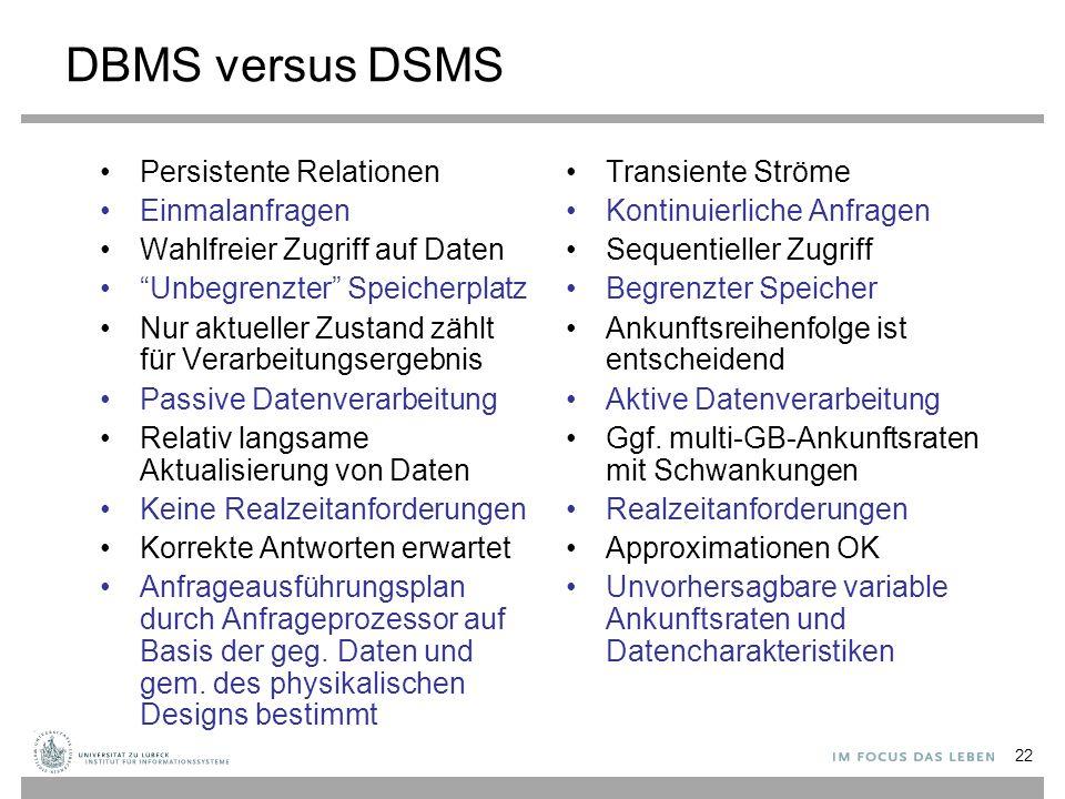 """22 DBMS versus DSMS Persistente Relationen Einmalanfragen Wahlfreier Zugriff auf Daten """"Unbegrenzter"""" Speicherplatz Nur aktueller Zustand zählt für Ve"""