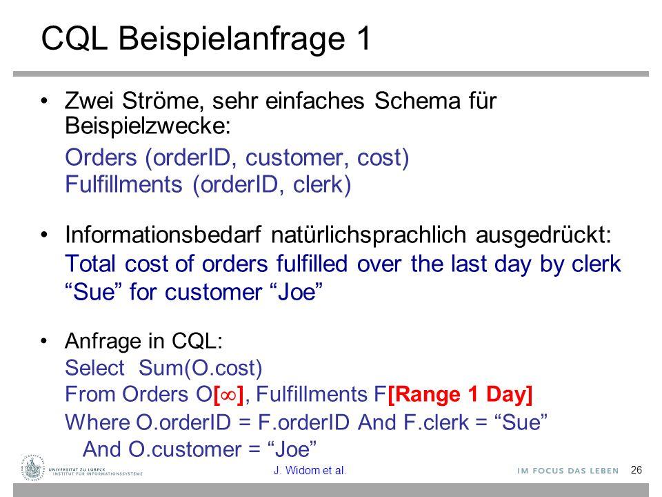 26 CQL Beispielanfrage 1 Zwei Ströme, sehr einfaches Schema für Beispielzwecke: Orders (orderID, customer, cost) Fulfillments (orderID, clerk) Informationsbedarf natürlichsprachlich ausgedrückt: Total cost of orders fulfilled over the last day by clerk Sue for customer Joe Anfrage in CQL: Select Sum(O.cost) From Orders O[  ], Fulfillments F[Range 1 Day] Where O.orderID = F.orderID And F.clerk = Sue And O.customer = Joe J.