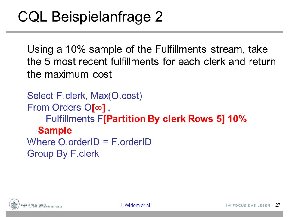 27 CQL Beispielanfrage 2 Using a 10% sample of the Fulfillments stream, take the 5 most recent fulfillments for each clerk and return the maximum cost