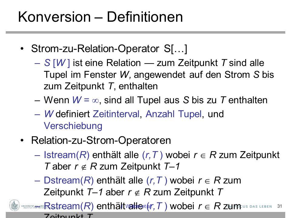 31 Konversion – Definitionen Strom-zu-Relation-Operator S[…] –S [W ] ist eine Relation — zum Zeitpunkt T sind alle Tupel im Fenster W, angewendet auf