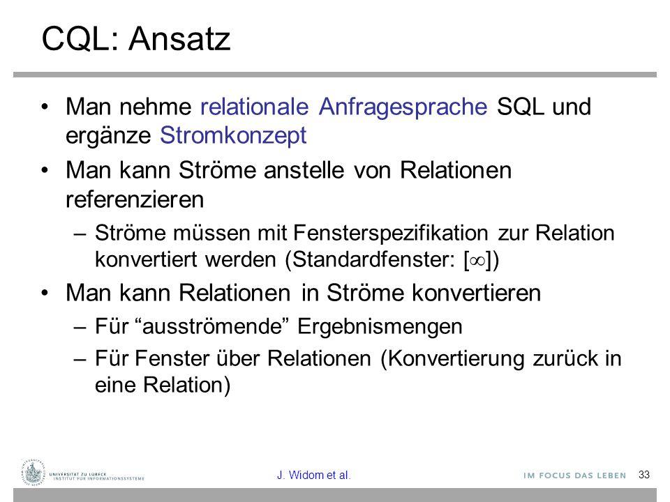 33 CQL: Ansatz Man nehme relationale Anfragesprache SQL und ergänze Stromkonzept Man kann Ströme anstelle von Relationen referenzieren –Ströme müssen