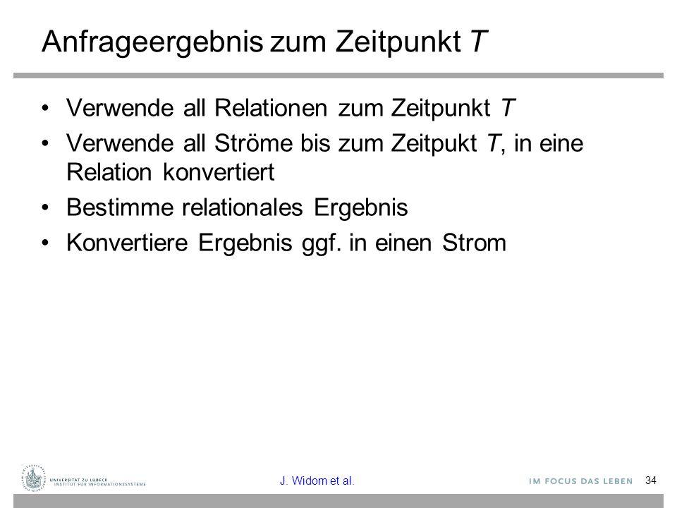 34 Anfrageergebnis zum Zeitpunkt T Verwende all Relationen zum Zeitpunkt T Verwende all Ströme bis zum Zeitpukt T, in eine Relation konvertiert Bestimme relationales Ergebnis Konvertiere Ergebnis ggf.