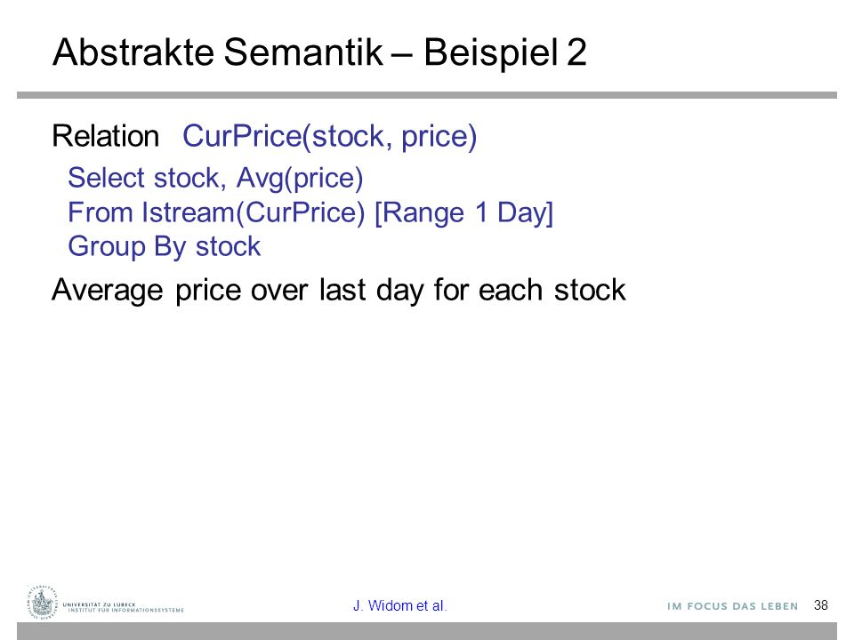 38 Abstrakte Semantik – Beispiel 2 Relation CurPrice(stock, price) Select stock, Avg(price) From Istream(CurPrice) [Range 1 Day] Group By stock Averag