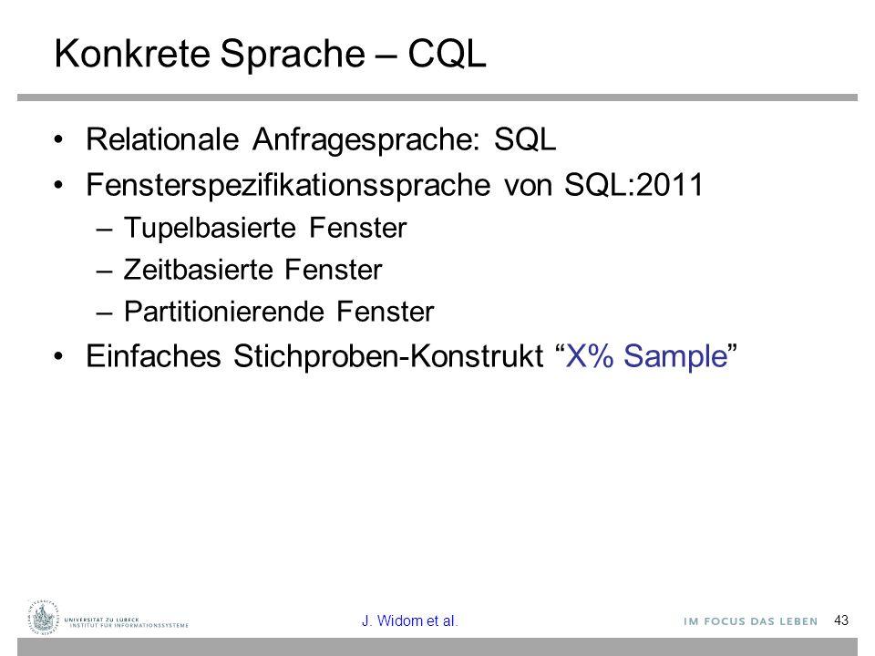 43 Konkrete Sprache – CQL Relationale Anfragesprache: SQL Fensterspezifikationssprache von SQL:2011 –Tupelbasierte Fenster –Zeitbasierte Fenster –Partitionierende Fenster Einfaches Stichproben-Konstrukt X% Sample J.