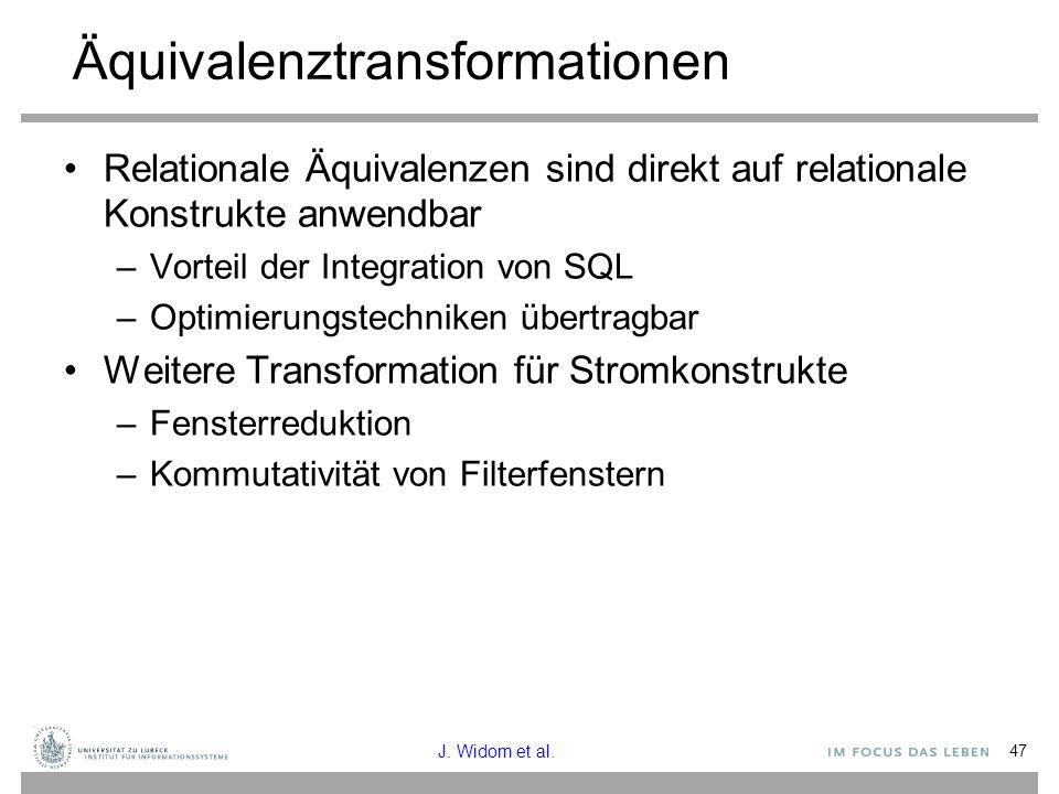 47 Äquivalenztransformationen Relationale Äquivalenzen sind direkt auf relationale Konstrukte anwendbar –Vorteil der Integration von SQL –Optimierungstechniken übertragbar Weitere Transformation für Stromkonstrukte –Fensterreduktion –Kommutativität von Filterfenstern J.