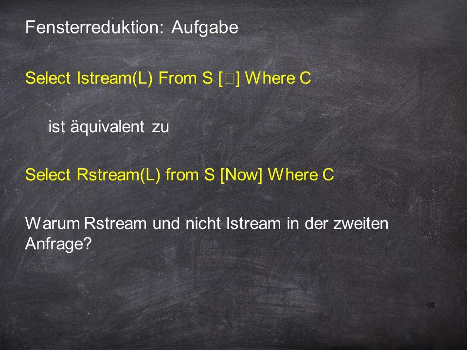 48 Fensterreduktion: Aufgabe Select Istream(L) From S [  ] Where C ist äquivalent zu Select Rstream(L) from S [Now] Where C Warum Rstream und nicht Istream in der zweiten Anfrage?