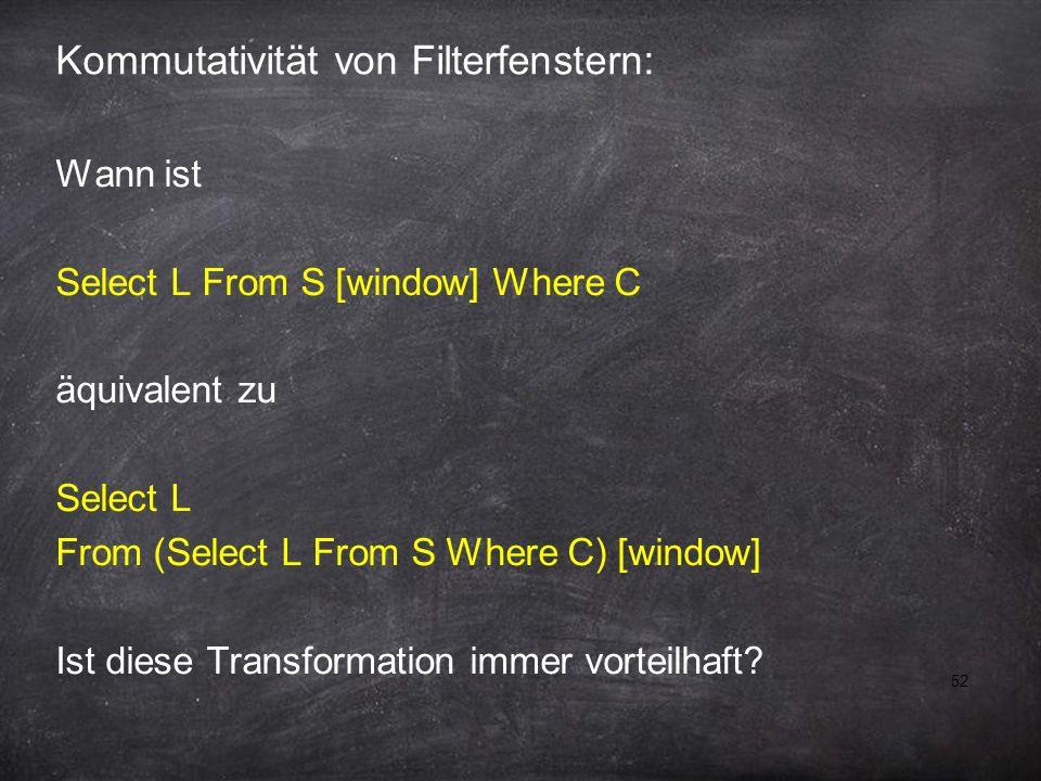 52 Kommutativität von Filterfenstern: Wann ist Select L From S [window] Where C äquivalent zu Select L From (Select L From S Where C) [window] Ist diese Transformation immer vorteilhaft?