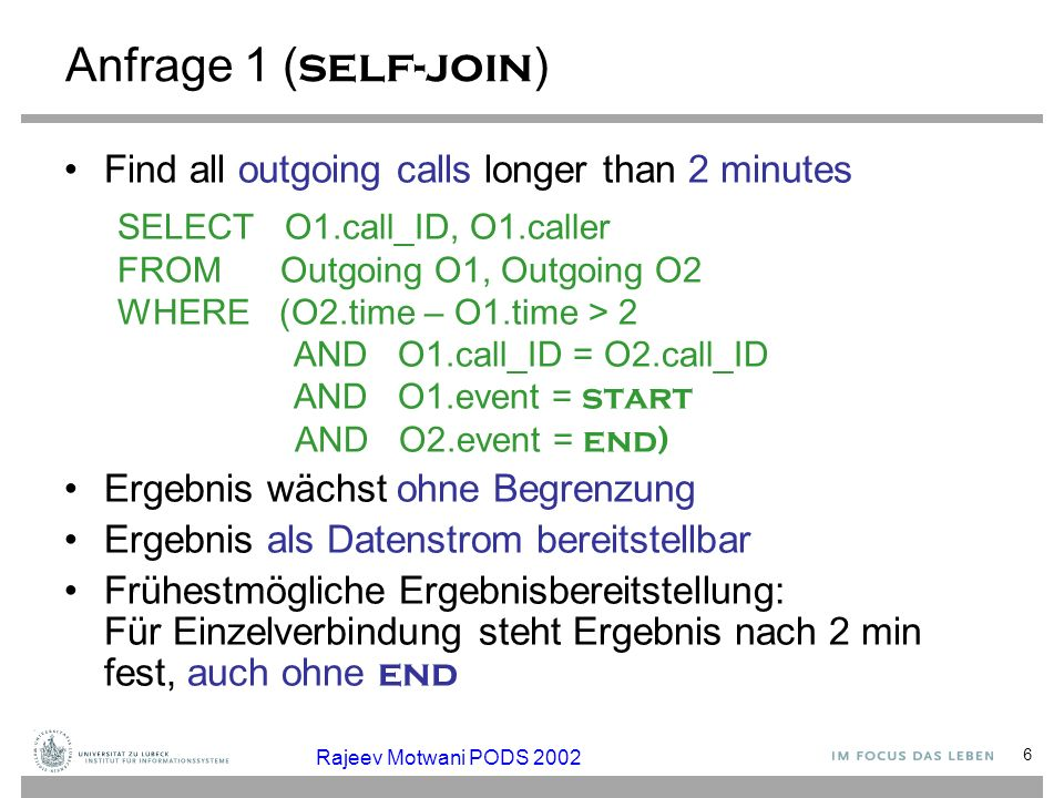 6 Anfrage 1 ( self-join ) Find all outgoing calls longer than 2 minutes SELECT O1.call_ID, O1.caller FROM Outgoing O1, Outgoing O2 WHERE (O2.time – O1