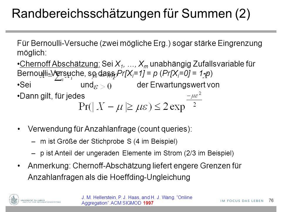 Randbereichsschätzungen für Summen (2) Für Bernoulli-Versuche (zwei mögliche Erg.) sogar stärke Eingrenzung möglich: Chernoff Abschätzung: Sei X 1,..., X m unabhängig Zufallsvariable für Bernoulli-Versuche, so dass Pr[X i =1] = p (Pr[X i =0] = 1-p) Sei und der Erwartungswert von Dann gilt, für jedes Verwendung für Anzahlanfrage (count queries): –m ist Größe der Stichprobe S (4 im Beispiel) –p ist Anteil der ungeraden Elemente im Strom (2/3 im Beispiel) Anmerkung: Chernoff-Abschätzung liefert engere Grenzen für Anzahlanfragen als die Hoeffding-Ungleichung 76 J.