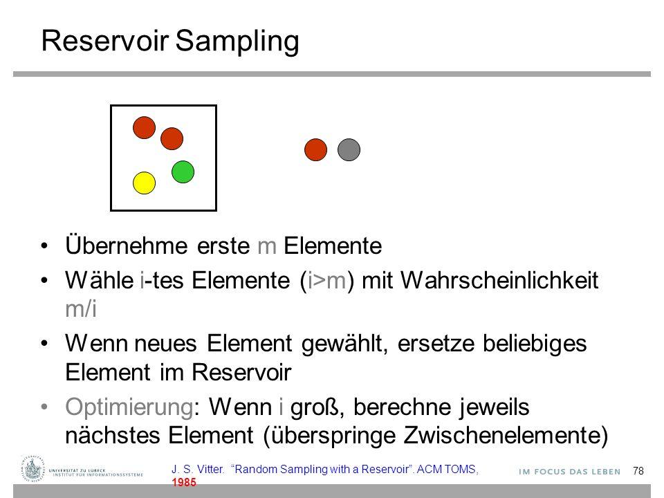 Reservoir Sampling Übernehme erste m Elemente Wähle i-tes Elemente (i>m) mit Wahrscheinlichkeit m/i Wenn neues Element gewählt, ersetze beliebiges Element im Reservoir Optimierung: Wenn i groß, berechne jeweils nächstes Element (überspringe Zwischenelemente) 78 J.