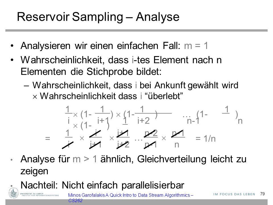 Reservoir Sampling – Analyse Analysieren wir einen einfachen Fall: m = 1 Wahrscheinlichkeit, dass i-tes Element nach n Elementen die Stichprobe bildet: –Wahrscheinlichkeit, dass i bei Ankunft gewählt wird  Wahrscheinlichkeit dass i überlebt 1 i i+1n-2n-1 i i+1 i+2n-1 n   …  … = 1/n Analyse für m > 1 ähnlich, Gleichverteilung leicht zu zeigen Nachteil: Nicht einfach parallelisierbar 79 Minos Garofalakis A Quick Intro to Data Stream Algorithmics – CS262 1 1 1 1 1 i i+1 i+2 n-1 n =  (1- )  (1- )… (1- )  (1- )