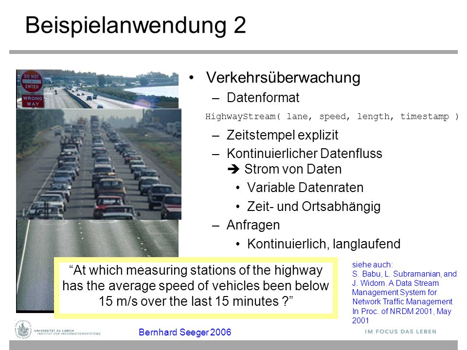 Beispielanwendung 2 Verkehrsüberwachung –Datenformat –Zeitstempel explizit –Kontinuierlicher Datenfluss  Strom von Daten Variable Datenraten Zeit- un