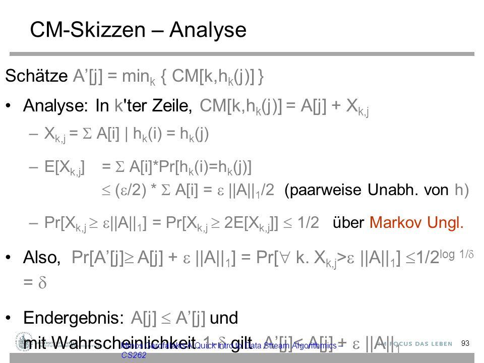 CM-Skizzen – Analyse Schätze A'[j] = min k { CM[k,h k (j)] } Analyse: In k ter Zeile, CM[k,h k (j)] = A[j] + X k,j –X k,j =  A[i] | h k (i) = h k (j) –E[X k,j ]=  A[i]*Pr[h k (i)=h k (j)]  (  /2) *  A[i] =  ||A|| 1 /2 (paarweise Unabh.