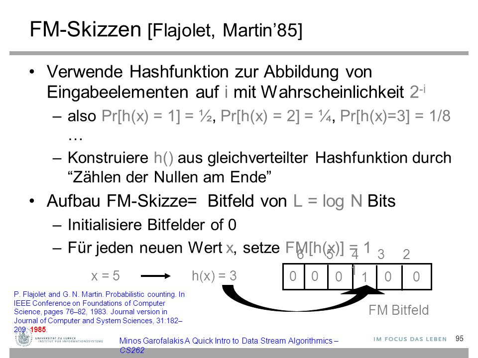 0 FM-Skizzen [Flajolet, Martin'85] Verwende Hashfunktion zur Abbildung von Eingabeelementen auf i mit Wahrscheinlichkeit 2 -i –also Pr[h(x) = 1] = ½, Pr[h(x) = 2] = ¼, Pr[h(x)=3] = 1/8 … –Konstruiere h() aus gleichverteilter Hashfunktion durch Zählen der Nullen am Ende Aufbau FM-Skizze= Bitfeld von L = log N Bits –Initialisiere Bitfelder of 0 –Für jeden neuen Wert x, setze FM[h(x)] = 1 x = 5h(x) = 3 00 000 1 FM Bitfeld 6 5 4 3 2 1 95 Minos Garofalakis A Quick Intro to Data Stream Algorithmics – CS262 P.