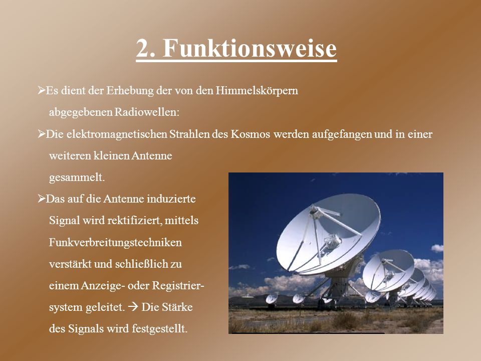 2. Funktionsweise  Es dient der Erhebung der von den Himmelskörpern abgegebenen Radiowellen:  Die elektromagnetischen Strahlen des Kosmos werden auf