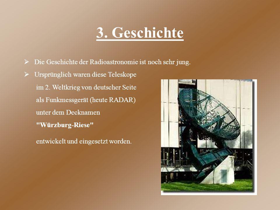 3. Geschichte  Die Geschichte der Radioastronomie ist noch sehr jung.  Ursprünglich waren diese Teleskope im 2. Weltkrieg von deutscher Seite als F