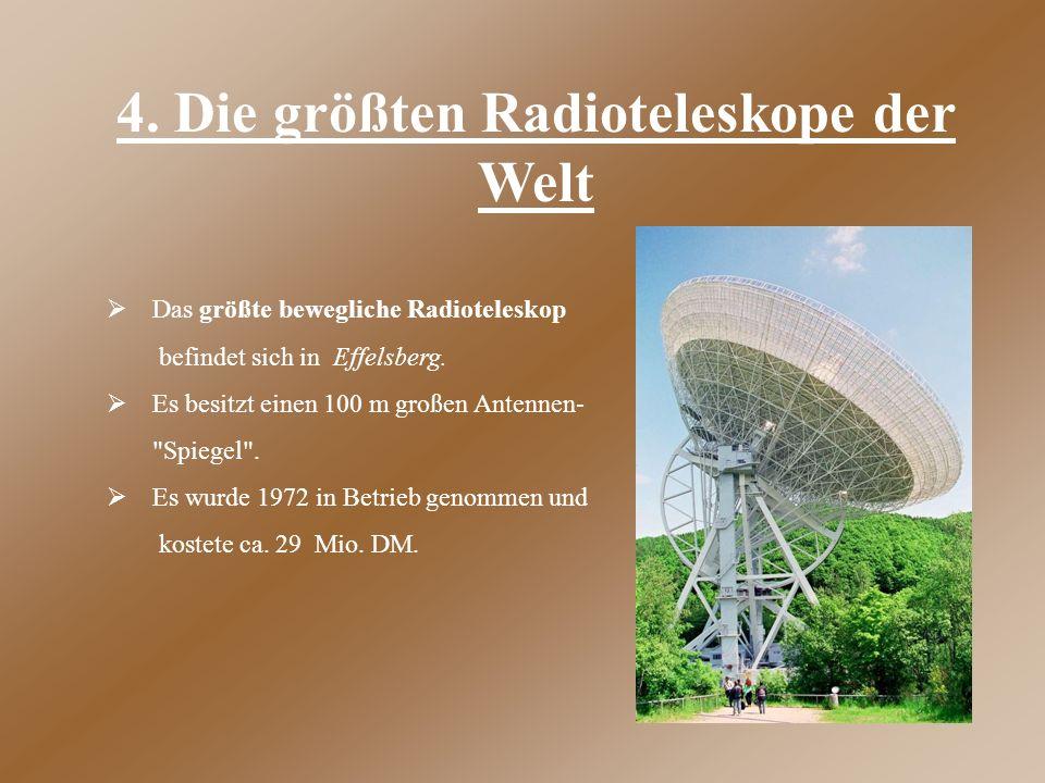 4. Die größten Radioteleskope der Welt  Das größte bewegliche Radioteleskop befindet sich in Effelsberg.  Es besitzt einen 100 m großen Antennen-
