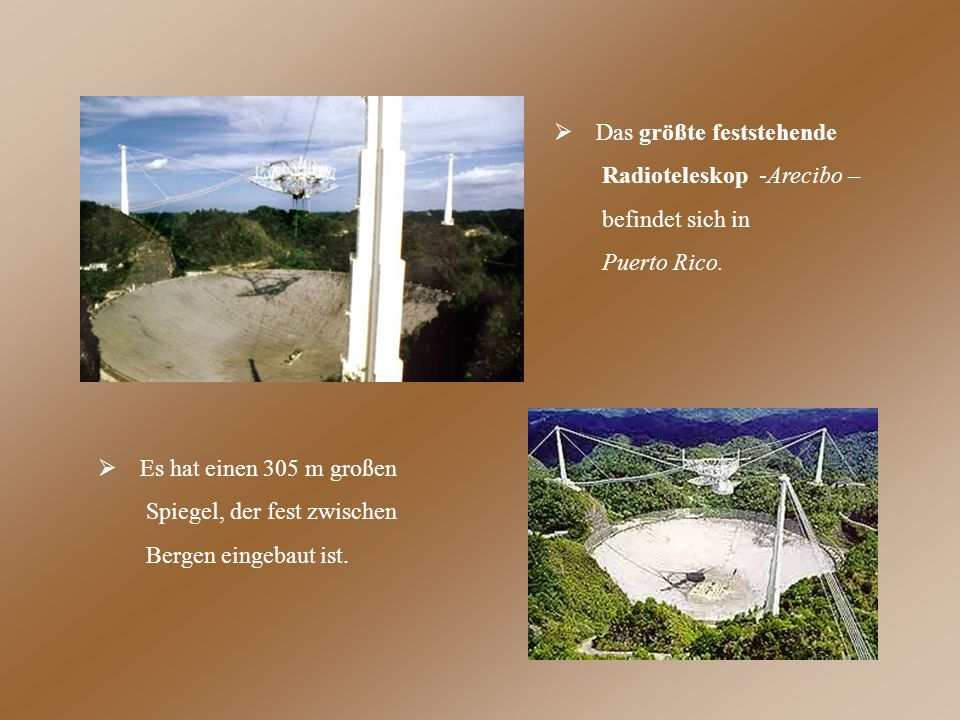  Das größte feststehende Radioteleskop -Arecibo – befindet sich in Puerto Rico.  Es hat einen 305 m großen Spiegel, der fest zwischen Bergen eingeba