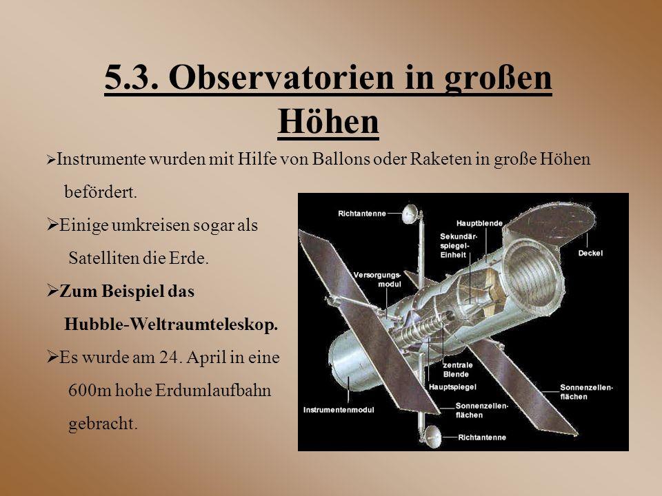 5.3. Observatorien in großen Höhen  Instrumente wurden mit Hilfe von Ballons oder Raketen in große Höhen befördert.  Einige umkreisen sogar als Sate