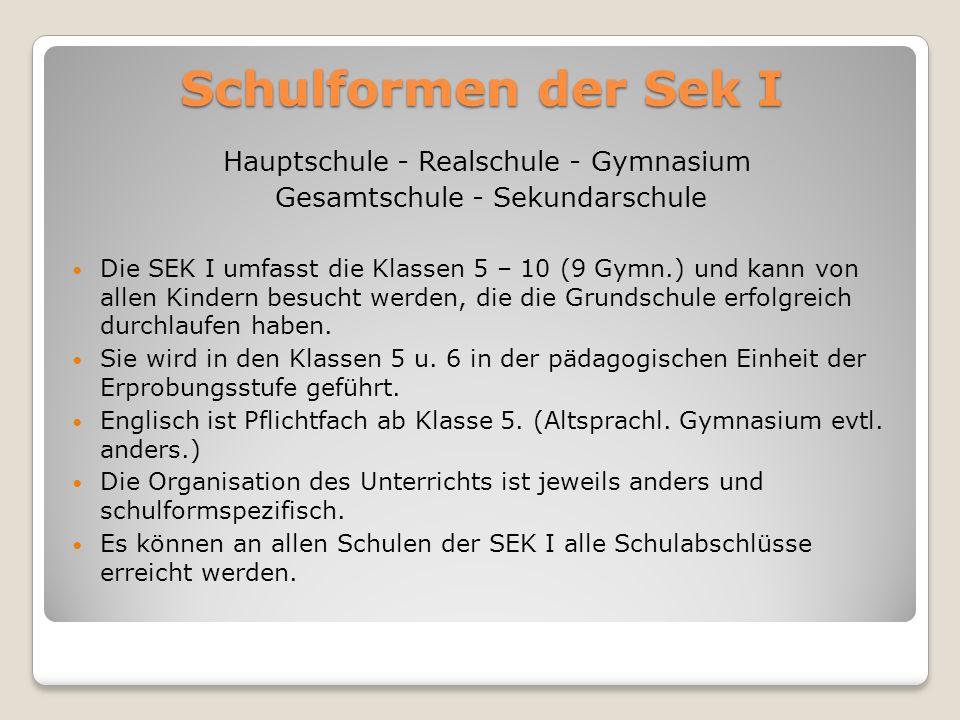 Schulformen der Sek I Hauptschule - Realschule - Gymnasium Gesamtschule - Sekundarschule Die SEK I umfasst die Klassen 5 – 10 (9 Gymn.) und kann von a