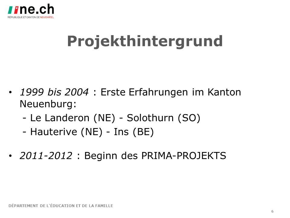 DÉPARTEMENT DE L ÉDUCATION ET DE LA FAMILLE Projekthintergrund 1999 bis 2004 : Erste Erfahrungen im Kanton Neuenburg: - Le Landeron (NE) - Solothurn (SO) - Hauterive (NE) - Ins (BE) 2011-2012 : Beginn des PRIMA-PROJEKTS 6
