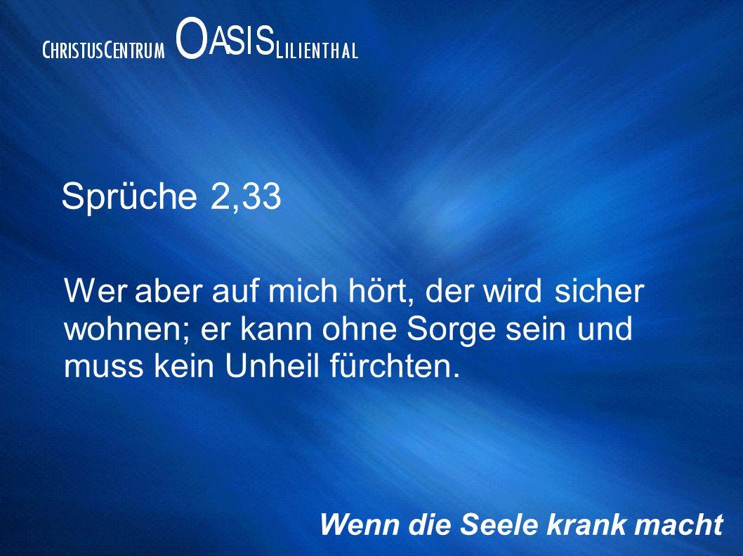 Sprüche 2,33 Wer aber auf mich hört, der wird sicher wohnen; er kann ohne Sorge sein und muss kein Unheil fürchten. Wenn die Seele krank macht
