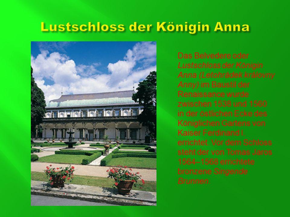 Das Belvedere oder Lustschloss der Königin Anna (Letohrádek královny Anny) im Baustil der Renaissance wurde zwischen 1538 und 1560 in der östlichen Ecke des Königlichen Gartens von Kaiser Ferdinand I.