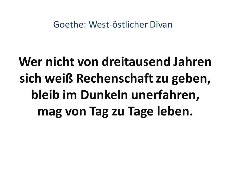 Goethe: West-östlicher Divan Wer nicht von dreitausend Jahren sich weiß Rechenschaft zu geben, bleib im Dunkeln unerfahren, mag von Tag zu Tage leben.