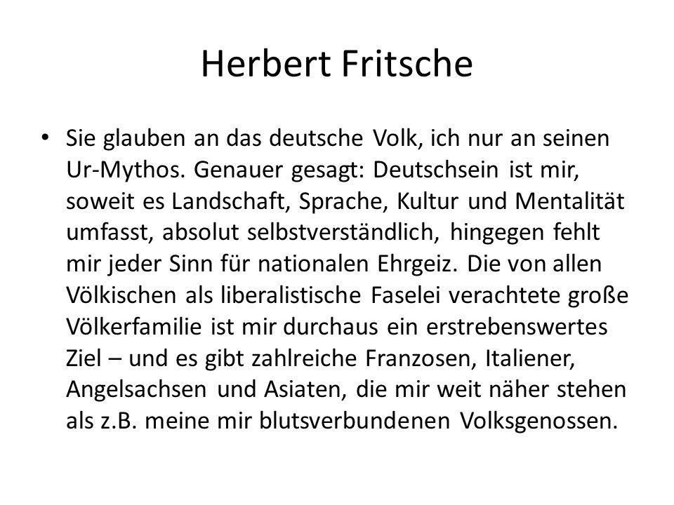 Herbert Fritsche Sie glauben an das deutsche Volk, ich nur an seinen Ur-Mythos. Genauer gesagt: Deutschsein ist mir, soweit es Landschaft, Sprache, Ku