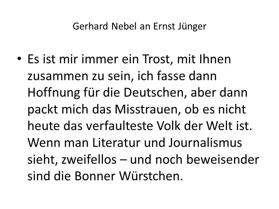 Gerhard Nebel an Ernst Jünger Es ist mir immer ein Trost, mit Ihnen zusammen zu sein, ich fasse dann Hoffnung für die Deutschen, aber dann packt mich