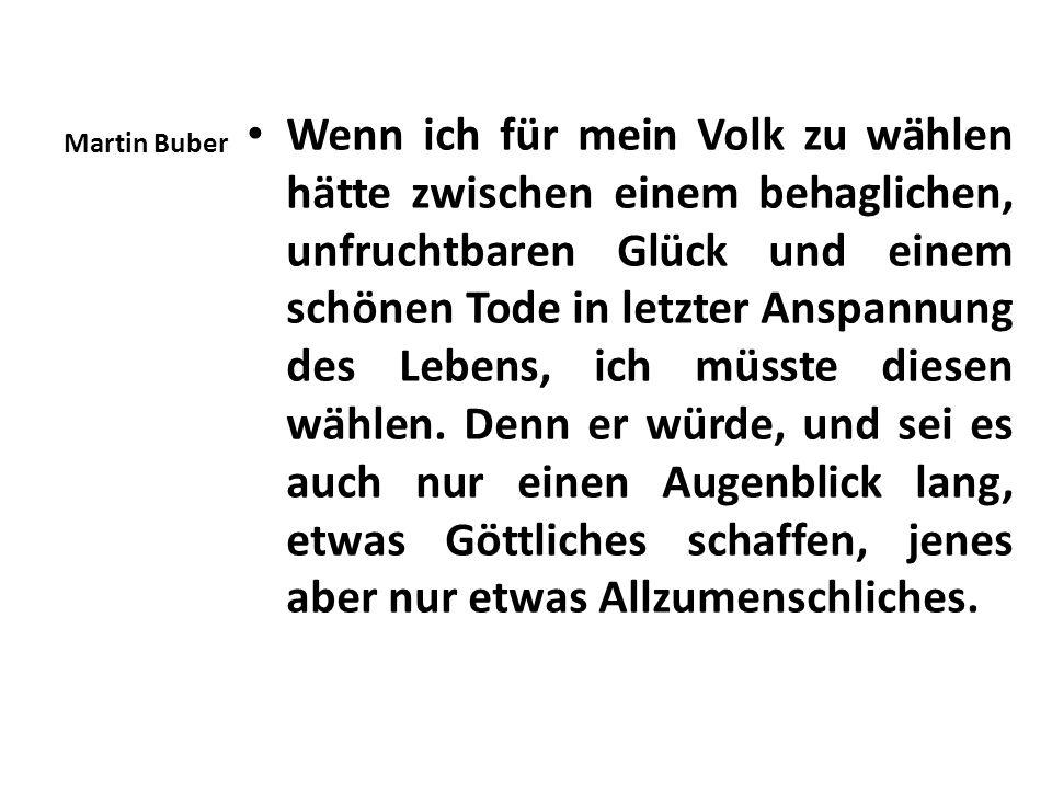 Martin Buber Wenn ich für mein Volk zu wählen hätte zwischen einem behaglichen, unfruchtbaren Glück und einem schönen Tode in letzter Anspannung des L