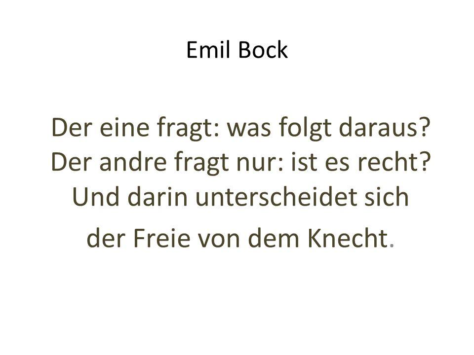 Emil Bock Der eine fragt: was folgt daraus? Der andre fragt nur: ist es recht? Und darin unterscheidet sich der Freie von dem Knecht.