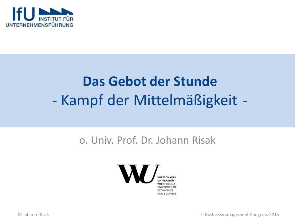 Das Gebot der Stunde - Kampf der Mittelmäßigkeit - o. Univ. Prof. Dr. Johann Risak © Johann Risak7. Businessmanagement-Kongress 2015