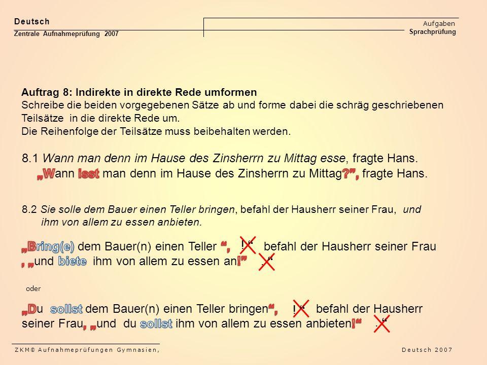 Deutsch Aufgaben Sprachprüfung Zentrale Aufnahmeprüfung 2007 ZKM © Aufnahmeprüfungen Gymnasien, Deutsch 2007 Auftrag 8: Indirekte in direkte Rede umformen Schreibe die beiden vorgegebenen Sätze ab und forme dabei die schräg geschriebenen Teilsätze in die direkte Rede um.