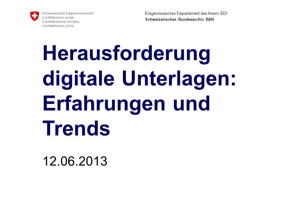 Eidgenössisches Departement des Innern EDI Schweizerisches Bundesarchiv BAR Herausforderung digitale Unterlagen: Erfahrungen und Trends 12.06.2013