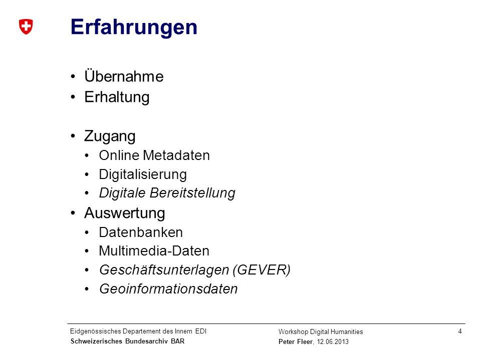 Eidgenössisches Departement des Innern EDI Schweizerisches Bundesarchiv BAR Workshop Digital Humanities Peter Fleer, 12.06.2013 5 Trends Bedeutungsverlust archivisch definierter Schnittstellen für Forschende Wandel der Archive: von Datenlieferanten zu Kooperationspartnern von gatekeepern zu data brokern von der Suche zu Analyse und Kontext Steigende Ansprüche an den Datencharakter digitaler Unterlagen