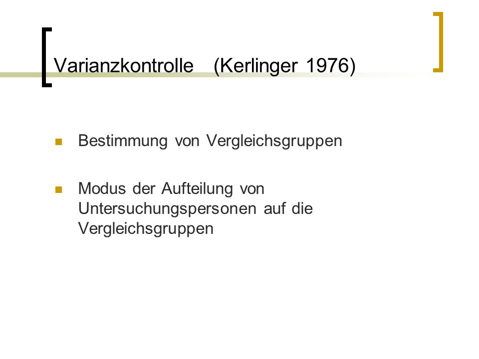 Varianzkontrolle (Kerlinger 1976) Bestimmung von Vergleichsgruppen Modus der Aufteilung von Untersuchungspersonen auf die Vergleichsgruppen