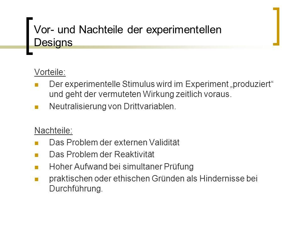 """Vor- und Nachteile der experimentellen Designs Vorteile: Der experimentelle Stimulus wird im Experiment """"produziert und geht der vermuteten Wirkung zeitlich voraus."""