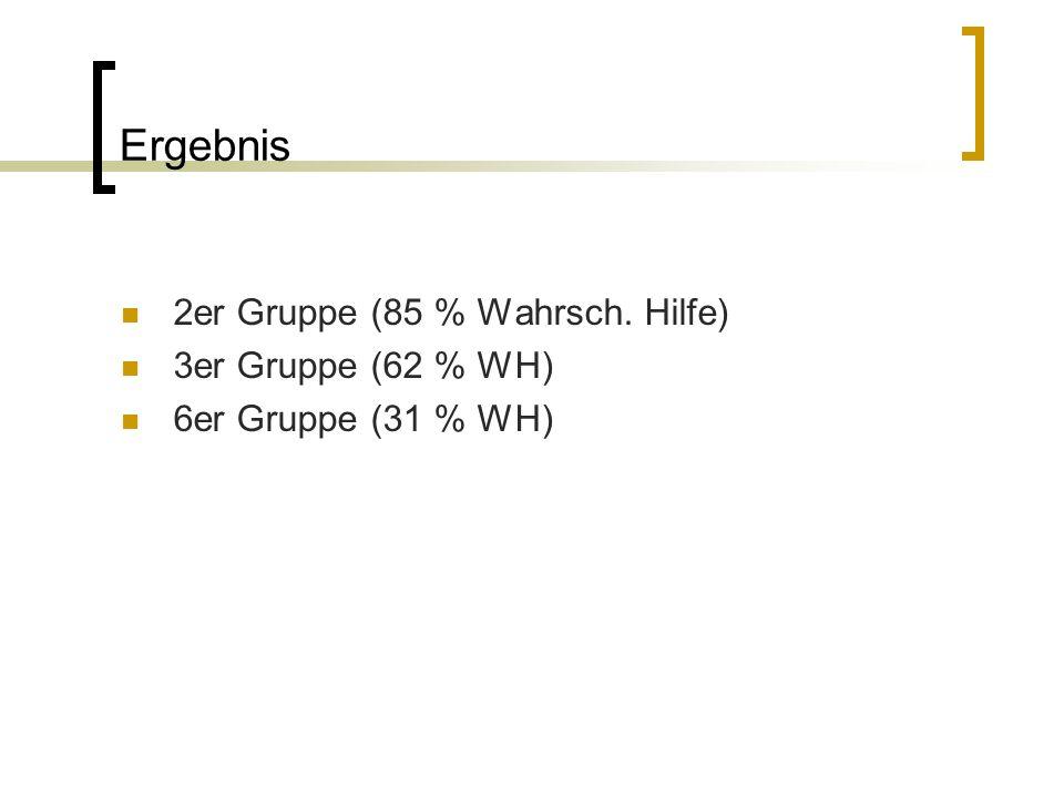 Ergebnis 2er Gruppe (85 % Wahrsch. Hilfe) 3er Gruppe (62 % WH) 6er Gruppe (31 % WH)