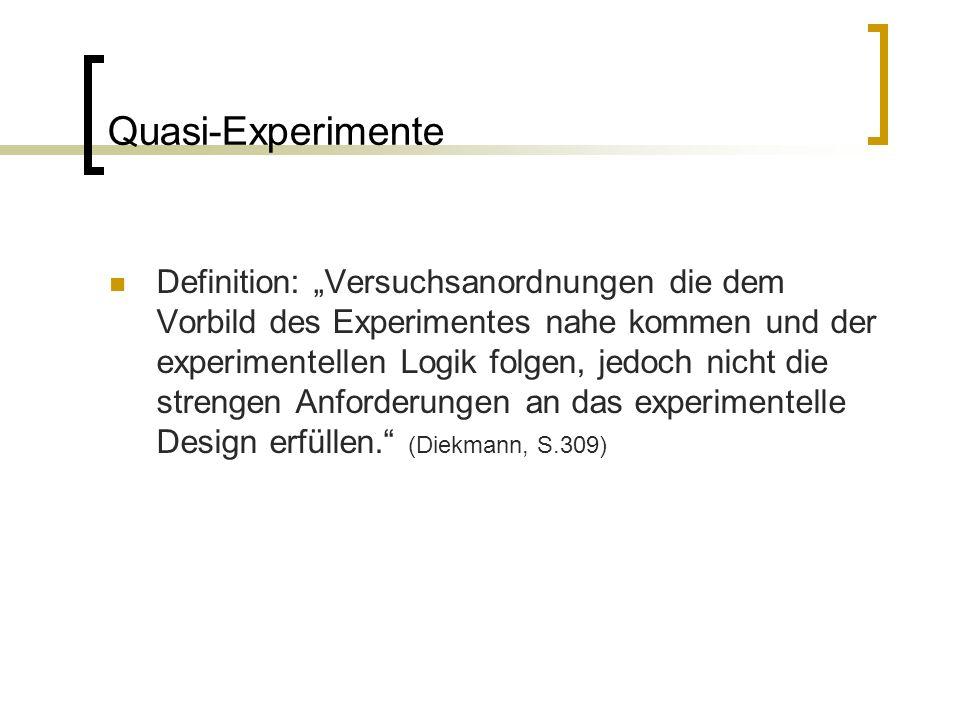 """Quasi-Experimente Definition: """"Versuchsanordnungen die dem Vorbild des Experimentes nahe kommen und der experimentellen Logik folgen, jedoch nicht die strengen Anforderungen an das experimentelle Design erfüllen. (Diekmann, S.309)"""