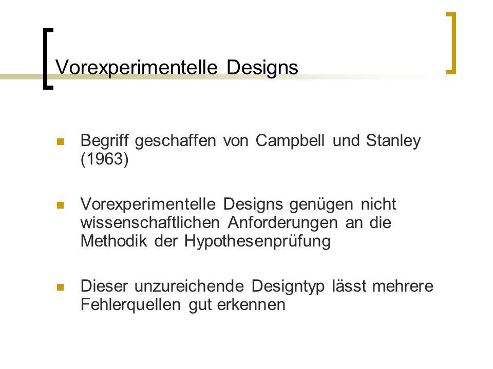 Vorexperimentelle Designs Begriff geschaffen von Campbell und Stanley (1963) Vorexperimentelle Designs genügen nicht wissenschaftlichen Anforderungen an die Methodik der Hypothesenprüfung Dieser unzureichende Designtyp lässt mehrere Fehlerquellen gut erkennen