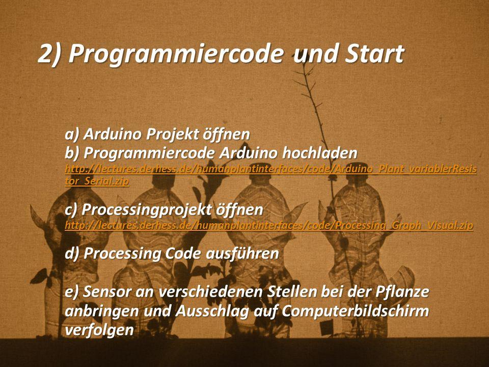2) Programmiercode und Start a) Arduino Projekt öffnen b) Programmiercode Arduino hochladen http://lectures.derhess.de/humanplantinterfaces/code/Arduino_Plant_variablerResis tor_Serial.zip http://lectures.derhess.de/humanplantinterfaces/code/Arduino_Plant_variablerResis tor_Serial.zip c) Processingprojekt öffnen http://lectures.derhess.de/humanplantinterfaces/code/Processing_Graph_Visual.zip d) Processing Code ausführen e) Sensor an verschiedenen Stellen bei der Pflanze anbringen und Ausschlag auf Computerbildschirm verfolgen