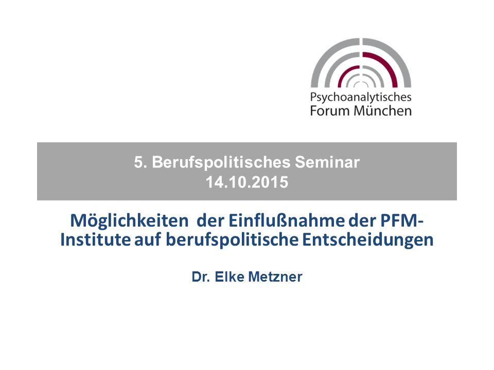 5. Berufspolitisches Seminar 14.10.2015 Möglichkeiten der Einflußnahme der PFM- Institute auf berufspolitische Entscheidungen Dr. Elke Metzner