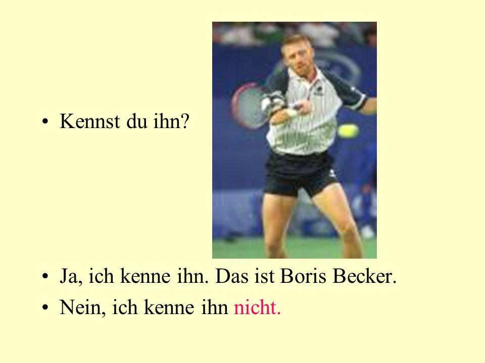 Kennst du ihn? Ja, ich kenne ihn. Das ist Boris Becker. Nein, ich kenne ihn nicht.