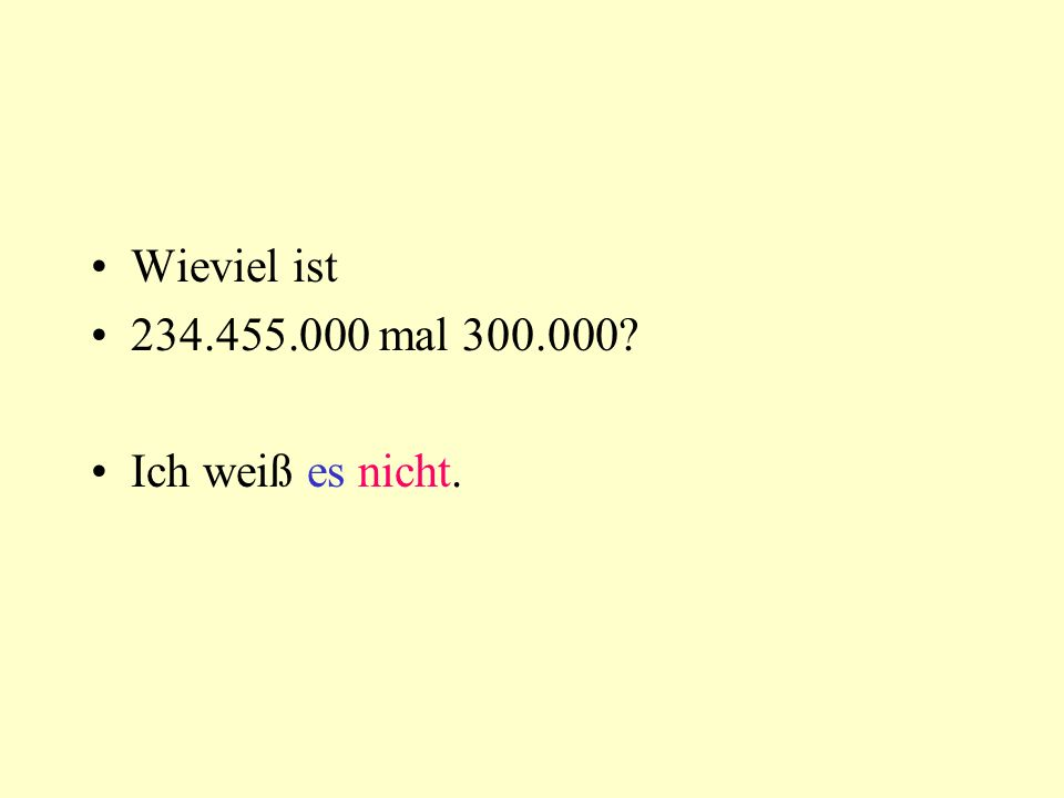 Wieviel ist 234.455.000 mal 300.000? Ich weiß es nicht.