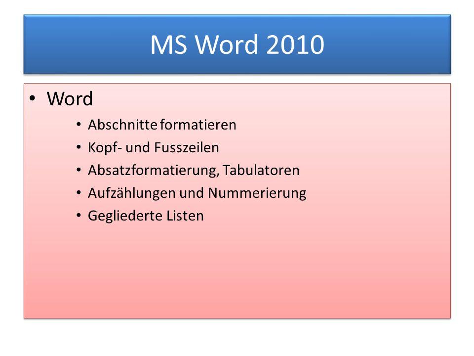 MS Word 2010 Word Abschnitte formatieren Kopf- und Fusszeilen Absatzformatierung, Tabulatoren Aufzählungen und Nummerierung Gegliederte Listen Word Abschnitte formatieren Kopf- und Fusszeilen Absatzformatierung, Tabulatoren Aufzählungen und Nummerierung Gegliederte Listen