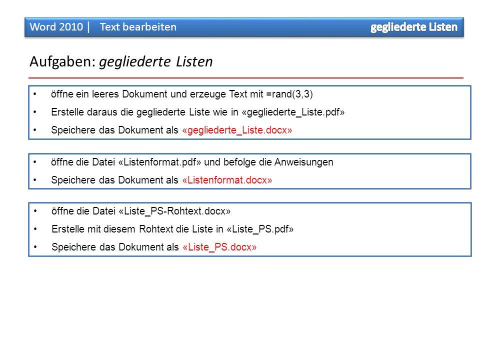 Aufgaben: gegliederte Listen öffne ein leeres Dokument und erzeuge Text mit =rand(3,3) Erstelle daraus die gegliederte Liste wie in «gegliederte_Liste.pdf» Speichere das Dokument als «gegliederte_Liste.docx» öffne die Datei «Listenformat.pdf» und befolge die Anweisungen Speichere das Dokument als «Listenformat.docx» öffne die Datei «Liste_PS-Rohtext.docx» Erstelle mit diesem Rohtext die Liste in «Liste_PS.pdf» Speichere das Dokument als «Liste_PS.docx»