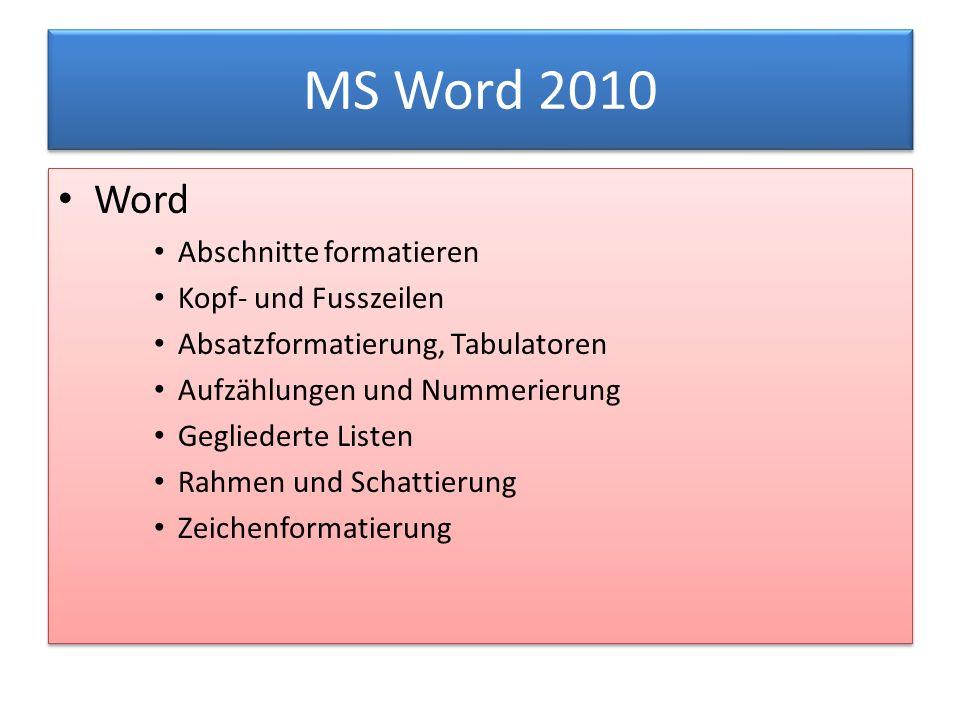 MS Word 2010 Word Abschnitte formatieren Kopf- und Fusszeilen Absatzformatierung, Tabulatoren Aufzählungen und Nummerierung Gegliederte Listen Rahmen und Schattierung Zeichenformatierung Word Abschnitte formatieren Kopf- und Fusszeilen Absatzformatierung, Tabulatoren Aufzählungen und Nummerierung Gegliederte Listen Rahmen und Schattierung Zeichenformatierung